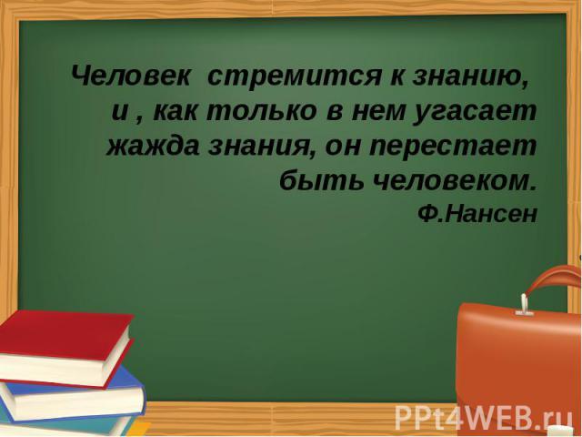 Человек стремится к знанию, и , как только в нем угасает жажда знания, он перестает быть человеком. Ф.Нансен Человек стремится к знанию, и , как только в нем угасает жажда знания, он перестает быть человеком. Ф.Нансен
