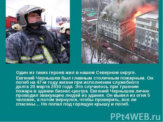Один из таких героев жил в нашем Северном округе. Евгений Чернышев был главным столичным пожарным. Он погиб на 47-м году жизни при исполнении служебного долга 20 марта 2010 года. Это случилось при тушении пожара в здании бизнес-центра. Евгений Черны…