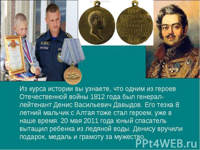 Из курса истории вы узнаете, что одним из героев Отечественной войны 1812 года был генерал-лейтенант Денис Васильевич Давыдов. Его тезка 8 летний мальчик с Алтая тоже стал героем, уже в наше время. 20 мая 2011 года юный спасатель вытащил ребенка из …
