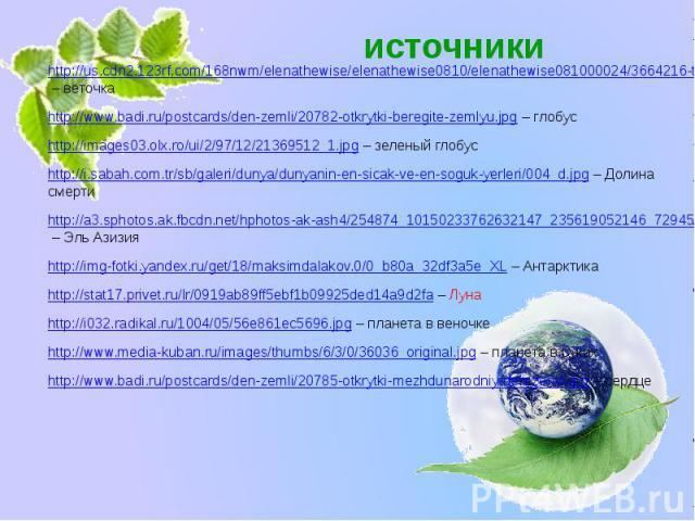 источники http://us.cdn2.123rf.com/168nwm/elenathewise/elenathewise0810/elenathewise081000024/3664216-tree-branch-with-green-leaves-isolated-on-white-background.jpg – веточка http://www.badi.ru/postcards/den-zemli/20782-otkrytki-beregite-zemlyu.jpg …