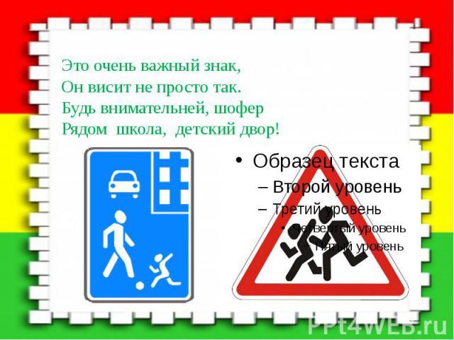 Это очень важный знак, Это очень важный знак, Он висит не просто так. Будь внимательней, шофер Рядом школа, детский двор!