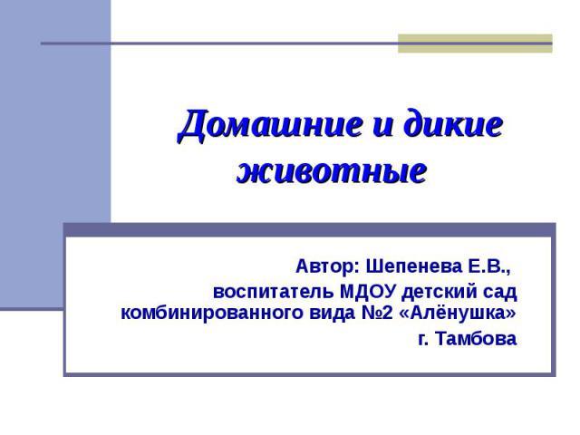 Домашние и дикие животные Автор: Шепенева Е.В., воспитатель МДОУ детский сад комбинированного вида №2 «Алёнушка» г. Тамбова