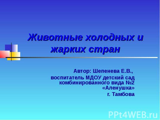 Животные холодных и жарких стран Автор: Шепенева Е.В., воспитатель МДОУ детский сад комбинированного вида №2 «Аленушка» г. Тамбова