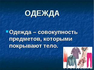 Одежда – совокупность предметов, которыми покрывают тело. Одежда – совокупность