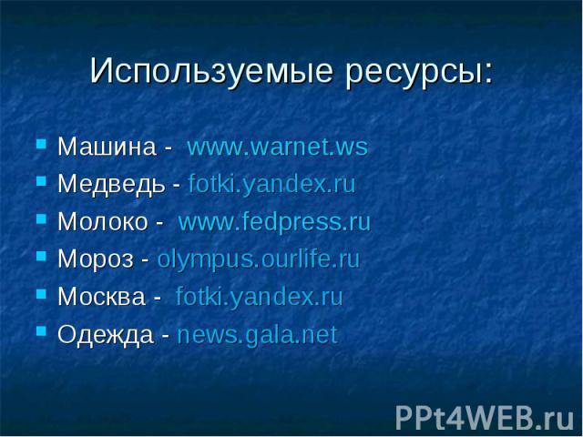 Машина - www.warnet.ws Машина - www.warnet.ws Медведь - fotki.yandex.ru Молоко - www.fedpress.ru Мороз - olympus.ourlife.ru Москва - fotki.yandex.ru Одежда - news.gala.net