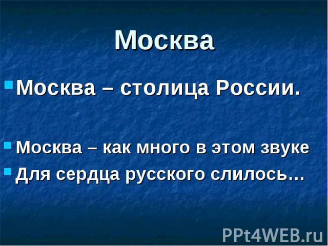 Москва – столица России. Москва – столица России. Москва – как много в этом звуке Для сердца русского слилось…