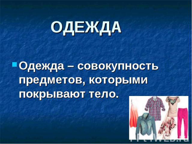 Одежда – совокупность предметов, которыми покрывают тело. Одежда – совокупность предметов, которыми покрывают тело.