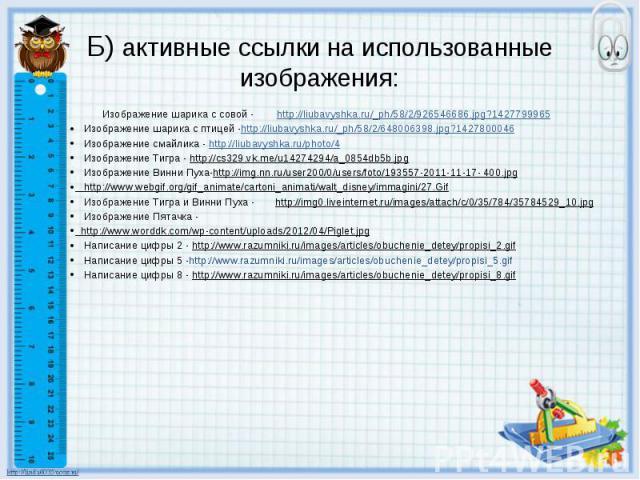 Б) активные ссылки на использованные изображения: Изображение шарика с совой - http://liubavyshka.ru/_ph/58/2/926546686.jpg?1427799965 Изображение шарика с птицей -http://liubavyshka.ru/_ph/58/2/648006398.jpg?1427800046 Изображение смайлика - http:/…