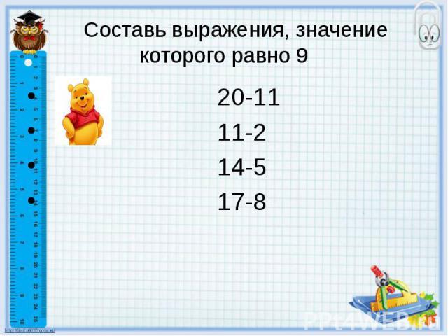 Составь выражения, значение которого равно 9 20-11 11-2 14-5 17-8