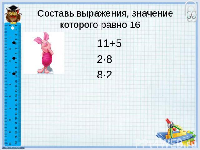 Составь выражения, значение которого равно 16 11+5 2·8 8·2