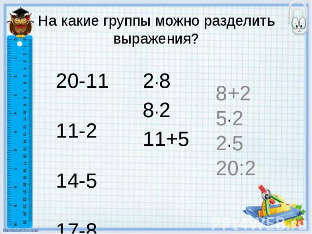 На какие группы можно разделить выражения? 2·8 8·2 11+5