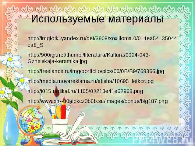 Используемые материалы http://imgfotki.yandex.ru/get/3908/xoxllloma.0/0_1ea54_35044ea8_S http://900igr.net/thumbi/literatura/Kultura/0024-043-Gzhelskaja-keramika.jpg http://freelance.ru/img/portfolio/pics/00/0B/B9/768366.jpg http://media.moyareklama…