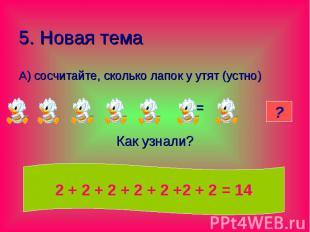 5. Новая тема А) сосчитайте, сколько лапок у утят (устно) = Как узнали?