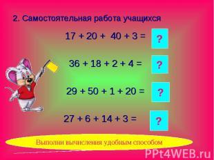 2. Самостоятельная работа учащихся 17 + 20 + 40 + 3 = 36 + 18 + 2 + 4 = 29 + 50