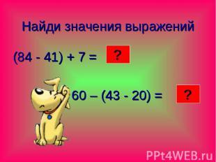 Найди значения выражений (84 - 41) + 7 = 60 – (43 - 20) =