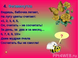 4. Физминутка Видишь, бабочка летает, На лугу цветы считает: «1, 2, 3, 4, 5, Ох,