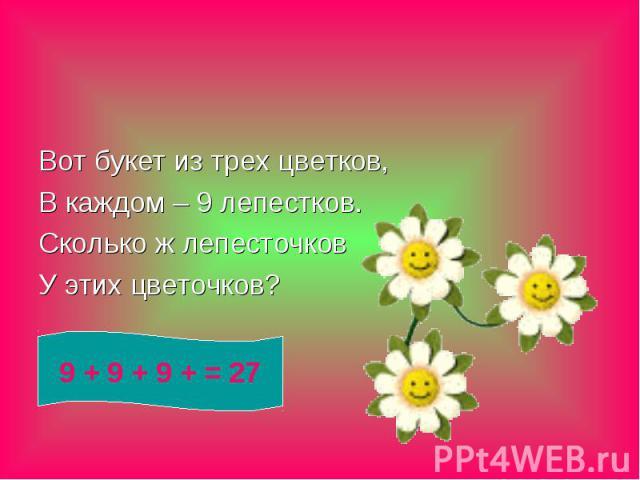Вот букет из трех цветков, В каждом – 9 лепестков. Сколько ж лепесточков У этих цветочков?