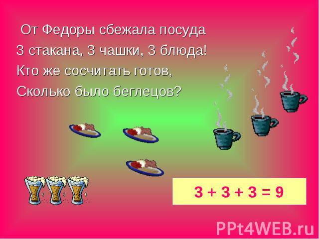 От Федоры сбежала посуда От Федоры сбежала посуда 3 стакана, 3 чашки, 3 блюда! Кто же сосчитать готов, Сколько было беглецов?