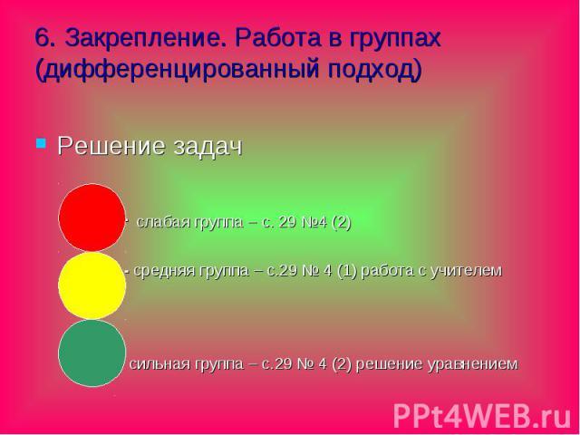 6. Закрепление. Работа в группах (дифференцированный подход) Решение задач - слабая группа – с. 29 №4 (2) - средняя группа – с.29 № 4 (1) работа с учителем - сильная группа – с.29 № 4 (2) решение уравнением