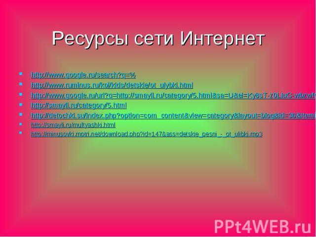 Ресурсы сети Интернет http://www.google.ru/search?q=% http://www.ruminus.ru/kol/kids/detskie/ot_ulybki.html http://www.google.ru/url?q=http://smayli.ru/category/5.html&sa=U&ei=Ky8sT-z0LIuG-wbzwfGXAQ&ved=0CBcQFjAA&usg=AFQjCNEHnToTnX2z…