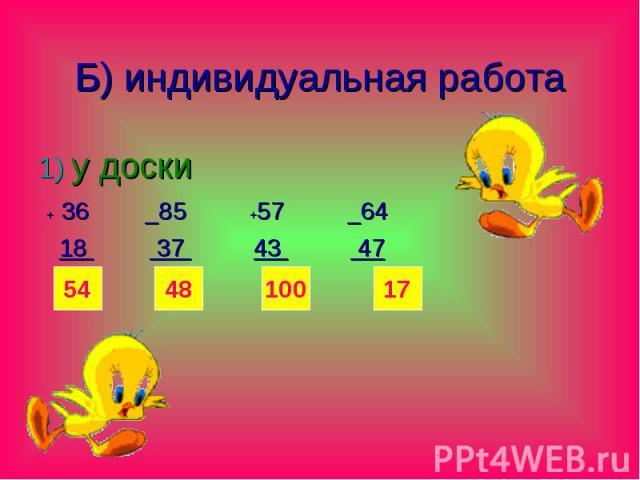 Б) индивидуальная работа 1) у доски + 36 _85 +57 _64 18 37 43 47