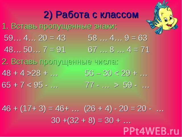 2) Работа с классом 1. Вставь пропущенные знаки: 59… 4… 20 = 43 58 … 4… 9 = 63 48… 50… 7 = 91 67 … 8 … 4 = 71 2. Вставь пропущенные числа: 48 + 4 >28 + … 56 – 30 < 29 + … 65 + 7 < 95 - … 77 - … > 59 - … 46 + (17+ 3) = 46+ … (26 + 4) - 20…