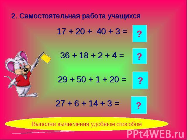 2. Самостоятельная работа учащихся 17 + 20 + 40 + 3 = 36 + 18 + 2 + 4 = 29 + 50 + 1 + 20 = 27 + 6 + 14 + 3 =