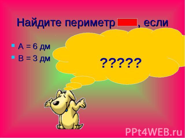 Найдите периметр , если А = 6 дм В = 3 дм