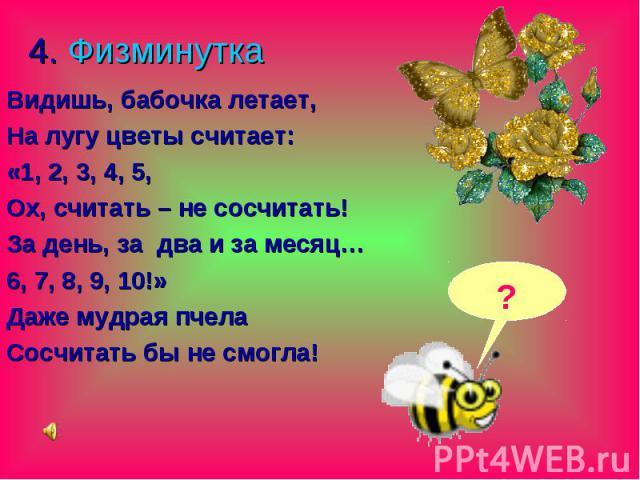 4. Физминутка Видишь, бабочка летает, На лугу цветы считает: «1, 2, 3, 4, 5, Ох, считать – не сосчитать! За день, за два и за месяц… 6, 7, 8, 9, 10!» Даже мудрая пчела Сосчитать бы не смогла!