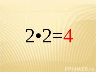2•2=4 2•2=4