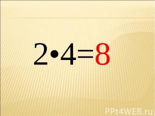 2•4=8 2•4=8