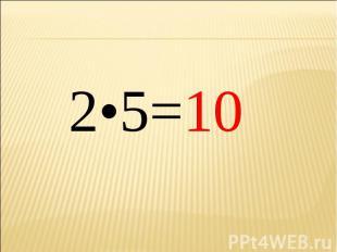 2•5=10 2•5=10