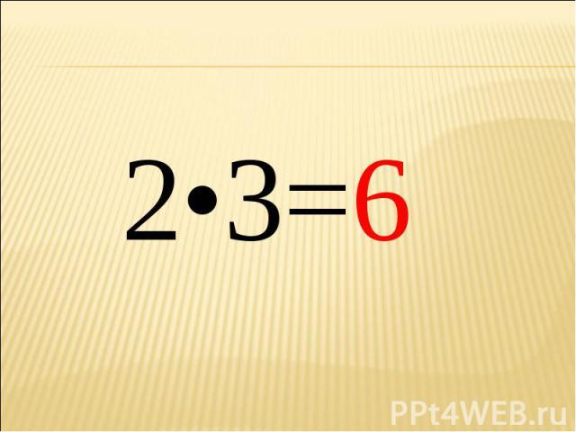 2•3=6 2•3=6