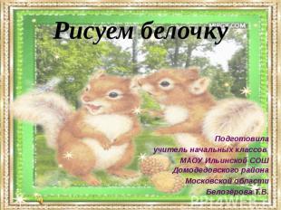 Рисуем белочку Подготовила учитель начальных классов МАОУ Ильинской СОШ Домодедо