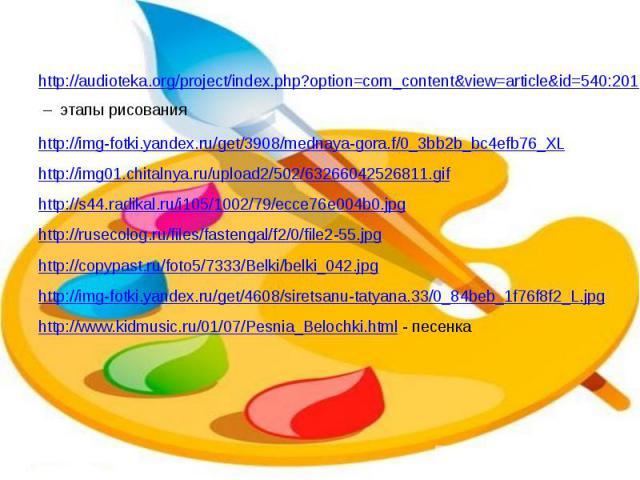 http://audioteka.org/project/index.php?option=com_content&view=article&id=540:2011-04-14-19-15-59&catid=86 – этапы рисования http://img-fotki.yandex.ru/get/3908/mednaya-gora.f/0_3bb2b_bc4efb76_XL http://img01.chitalnya.ru/upload2/502/632…