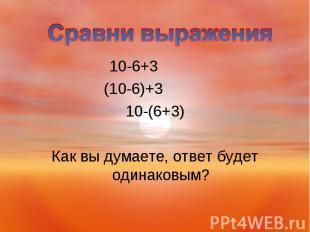 10-6+3 10-6+3 (10-6)+3 10-(6+3) Как вы думаете, ответ будет одинаковым?