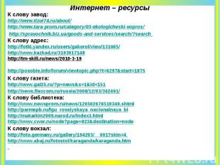 Интернет – ресурсы К слову завод: http://www.tizol74.ru/about/ http://www.tara-p