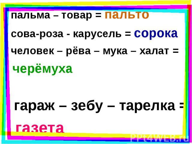 пальма – товар = пальто пальма – товар = пальто сова-роза - карусель = сорока человек – рёва – мука – халат = черёмуха гараж – зебу – тарелка = газета