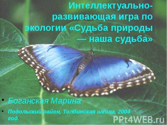 Интеллектуально-развивающая игра по экологии «Судьба природы — наша судьба» Боганская Марина Подольский район, Толбинская школа, 2004 год.