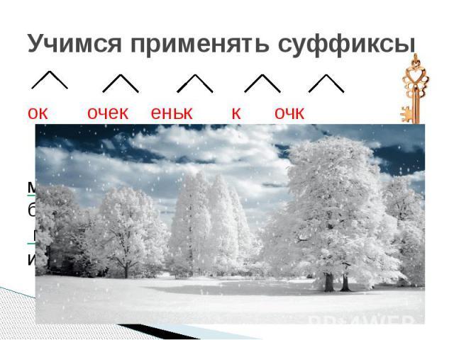 Учимся применять суффиксы ок очек еньк к очк Снег укутал деревья. Дуб в мохнатой шапке. На ветках берёзы белый шарф. Молодая ель спряталась в сугроб. Не страшен деревьям холод и мороз!