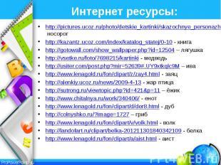 Интернет ресурсы: http://pictures.ucoz.ru/photo/detskie_kartinki/skazochnye_pers