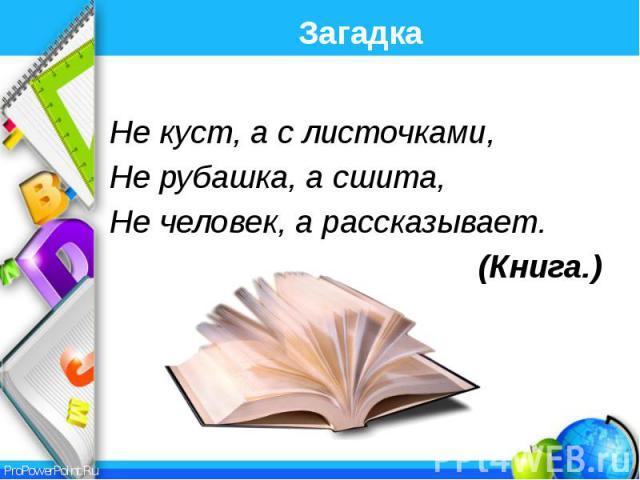 Загадка Не куст, а с листочками, Не рубашка, а сшита, Не человек, а рассказывает. (Книга.)