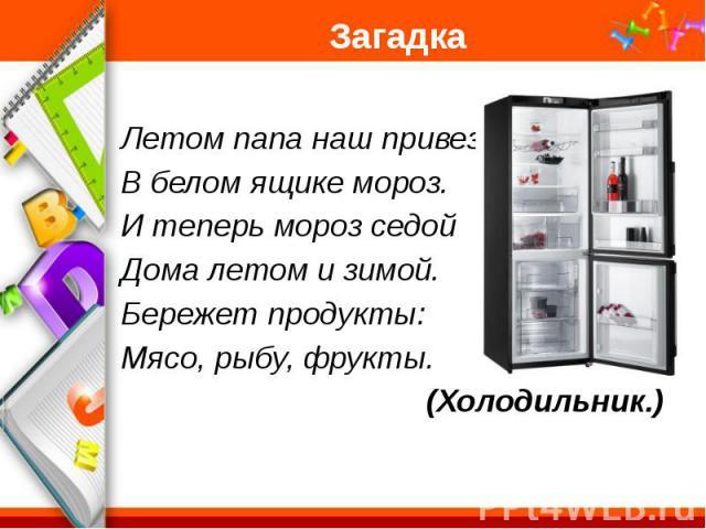 Загадка Летом папа наш привез В белом ящике мороз. И теперь мороз седой Дома летом и зимой. Бережет продукты: Мясо, рыбу, фрукты. (Холодильник.)