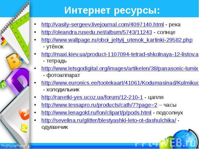 Интернет ресурсы: http://vasily-sergeev.livejournal.com/4097140.html - река http://oleandra.rusedu.net/album/5743/11243 - солнце http://www.wallpage.ru/oboi_jeltyij_utenok_kartinki-29582.php - утёнок http://maxi.kiev.ua/product-1107094-tetrad-shkoln…
