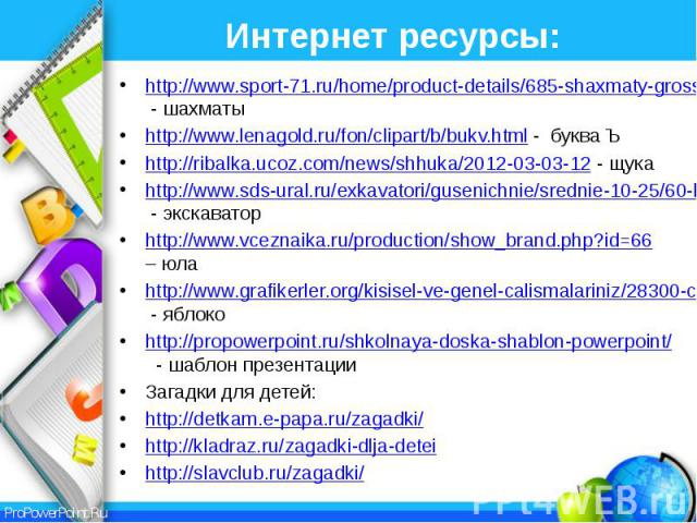 Интернет ресурсы: http://www.sport-71.ru/home/product-details/685-shaxmaty-grossmejsterskie-s-doskoj.html - шахматы http://www.lenagold.ru/fon/clipart/b/bukv.html - буква Ъ http://ribalka.ucoz.com/news/shhuka/2012-03-03-12 - щука http://www.sds-ural…