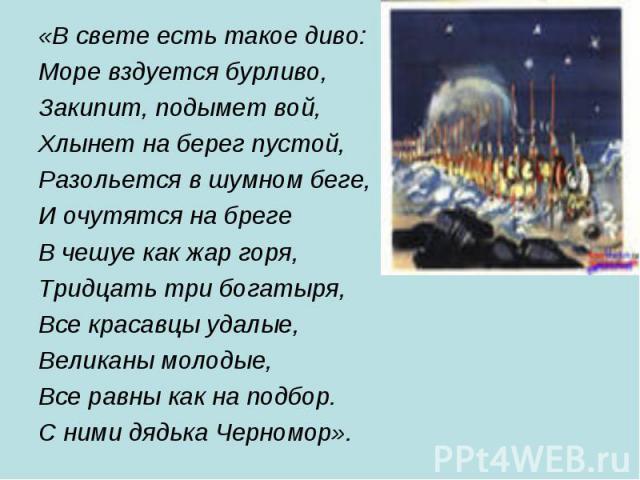 «В свете есть такое диво: «В свете есть такое диво: Море вздуется бурливо, Закипит, подымет вой, Хлынет на берег пустой, Разольется в шумном беге, И очутятся на бреге В чешуе как жар горя, Тридцать три богатыря, Все красавцы удалые, Великаны молодые…