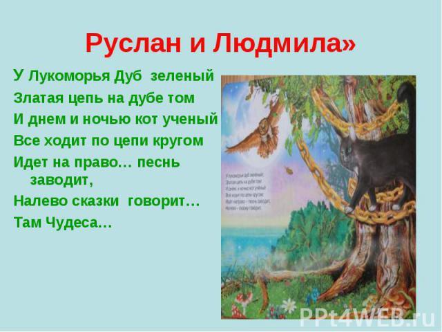У Лукоморья Дуб зеленый У Лукоморья Дуб зеленый Златая цепь на дубе том И днем и ночью кот ученый Все ходит по цепи кругом Идет на право… песнь заводит, Налево сказки говорит… Там Чудеса…