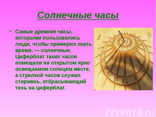 Самые древние часы, которыми пользовались люди, чтобы примерно знать время, — солнечные. Циферблат таких часов помещали на открытом ярко освещаемом солнцем месте, а стрелкой часов служил стержень, отбрасывающий тень на циферблат. Самые древние часы,…