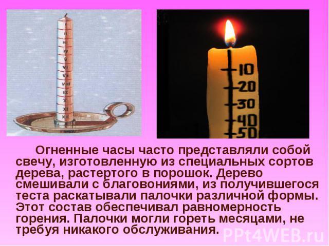 Огненные часы часто представляли собой свечу, изготовленную из специальных сортов дерева, растертого в порошок. Дерево смешивали с благовониями, из получившегося теста раскатывали палочки различной формы. Этот состав обеспечивал равномерность горени…
