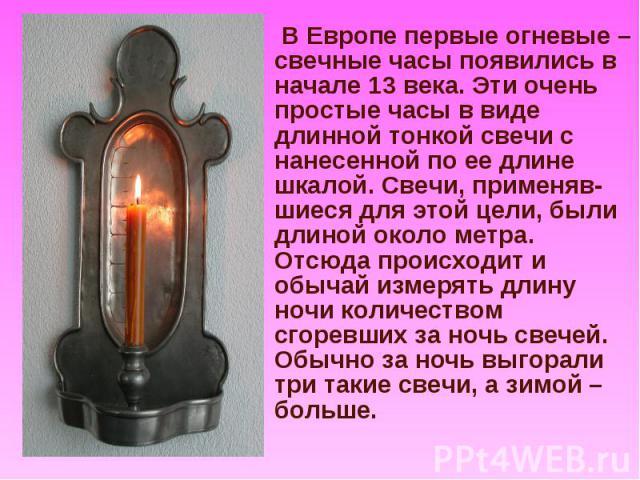 В Европе первые огневые – свечные часы появились в начале 13 века. Эти очень простые часы в виде длинной тонкой свечи с нанесенной по ее длине шкалой. Свечи, применяв-шиеся для этой цели, были длиной около метра. Отсюда происходит и обычай измерять …